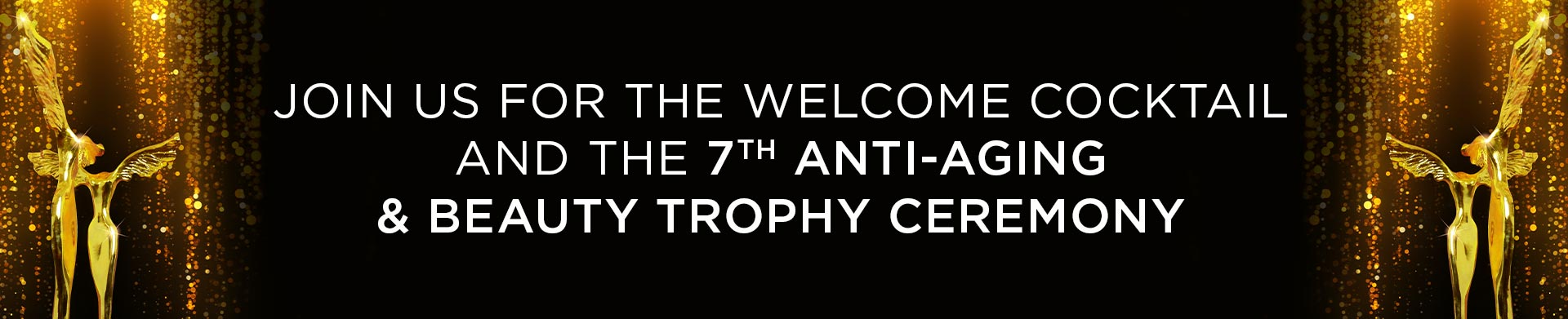 JOIN US FOR THE WELCOME COCKTAIL AND  THE 7TH ANTI-AGING & BEAUTY TROPHY CEREMONY
